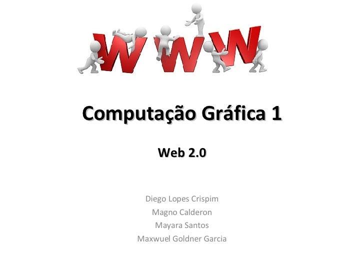Computação   Gráfica 1 Web 2.0 Diego Lopes Crispim Magno Calderon Mayara Santos Maxwuel Goldner Garcia