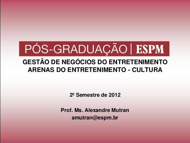 GESTÃO DE NEGÓCIOS DO ENTRETENIMENTOARENAS DO ENTRETENIMENTO - CULTURA2º Semestre de 2012Prof. Ms. Alexandre Mutranamutran...