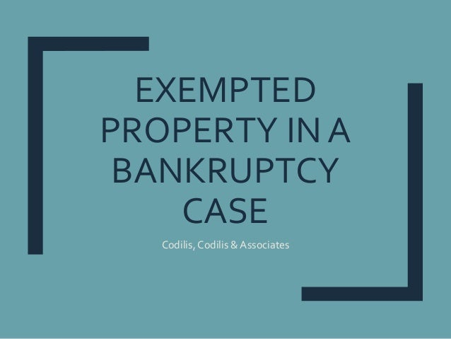 EXEMPTED PROPERTY IN A BANKRUPTCY CASE Codilis,Codilis & Associates