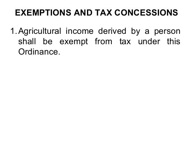 EXEMPTIONS AND TAX CONCESSIONS 1. Agricultural income derived by a person shall be exempt from tax under this Ordinance.