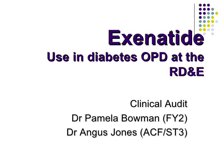 Exenatide Use in diabetes OPD at the RD&E Clinical Audit Dr Pamela Bowman (FY2) Dr Angus Jones (ACF/ST3)