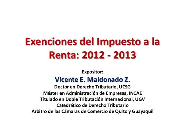 Exenciones del Impuesto a la    Renta: 2012 - 2013                       Expositor:           Vicente E. Maldonado Z.     ...