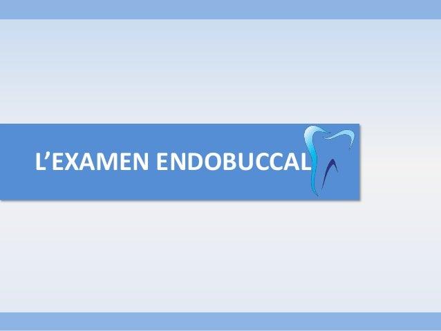 L'EXAMEN ENDOBUCCAL
