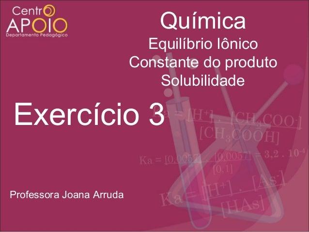 Química Equilíbrio Iônico Constante do produto Solubilidade  Exercício 3 Professora Joana Arruda