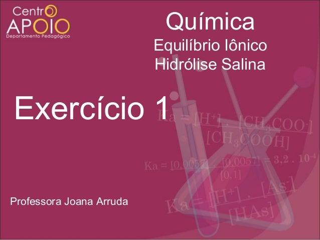 Química Equilíbrio Iônico Hidrólise Salina  Exercício 1 Professora Joana Arruda