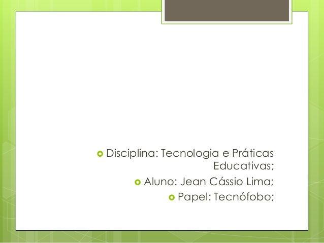  Disciplina:            Tecnologia e Práticas                      Educativas;        Aluno: Jean Cássio Lima;          ...