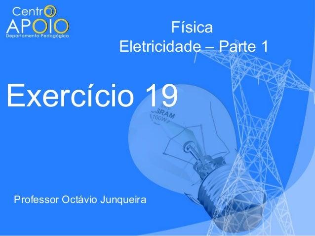 Física Eletricidade – Parte 1  Exercício 19  Professor Octávio Junqueira