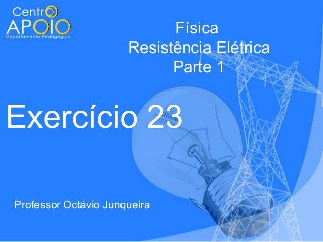 Física Resistência Elétrica Parte 1  Exercício 23 Professor Octávio Junqueira