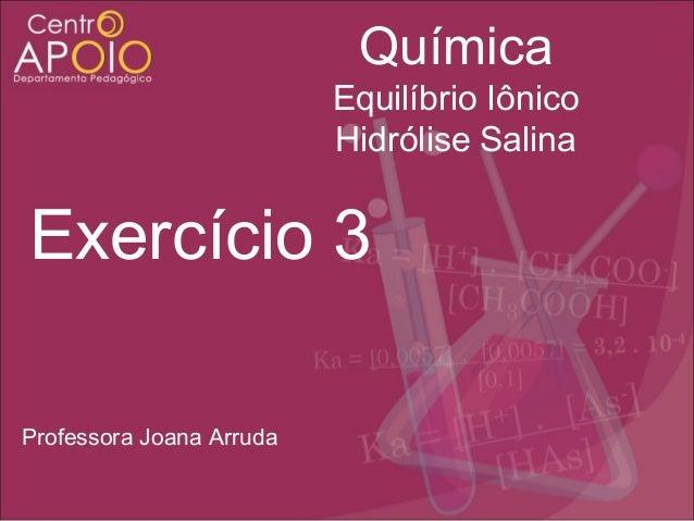 Química Equilíbrio Iônico Hidrólise Salina  Exercício 3 Professora Joana Arruda