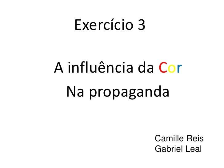 Exercício 3A influência da Cor  Na propaganda                Camille Reis                Gabriel Leal