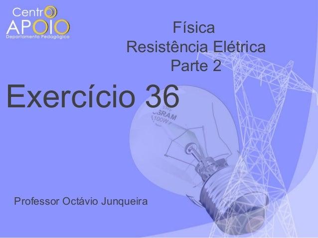Física Resistência Elétrica Parte 2  Exercício 36  Professor Octávio Junqueira