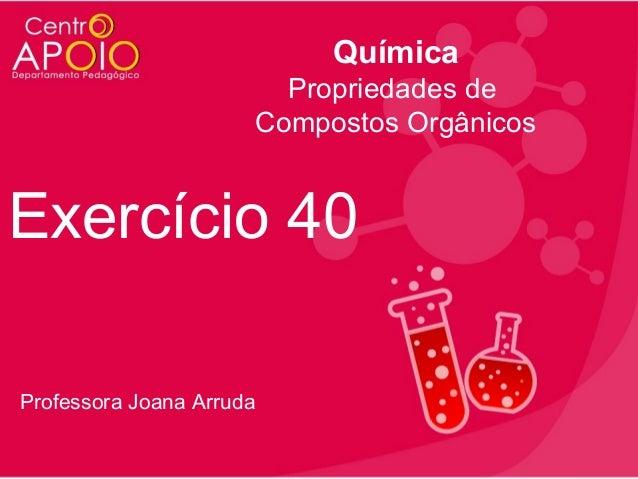 Química Propriedades de Compostos Orgânicos  Exercício 40 Professora Joana Arruda