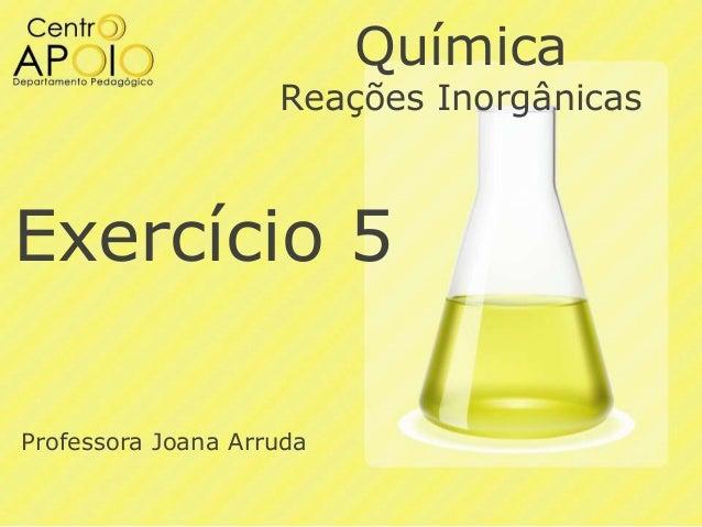 Química  Reações Inorgânicas  Exercício 5 Professora Joana Arruda