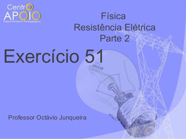 Física Resistência Elétrica Parte 2  Exercício 51  Professor Octávio Junqueira