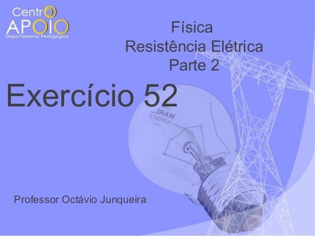 Física Resistência Elétrica Parte 2  Exercício 52  Professor Octávio Junqueira