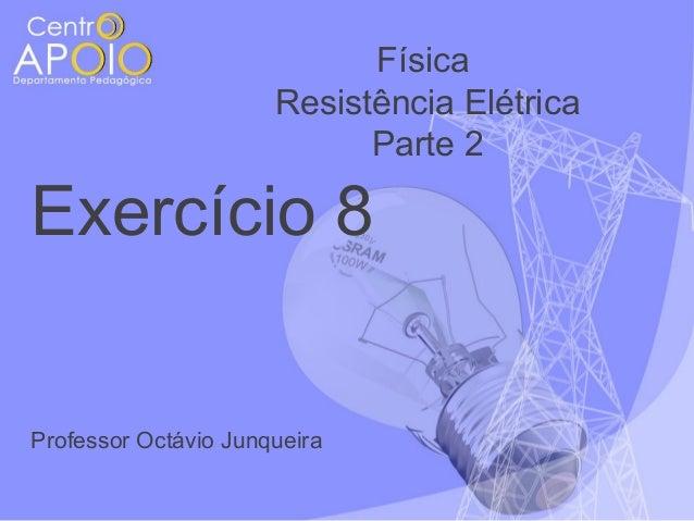 Física Resistência Elétrica Parte 2  Exercício 8  Professor Octávio Junqueira