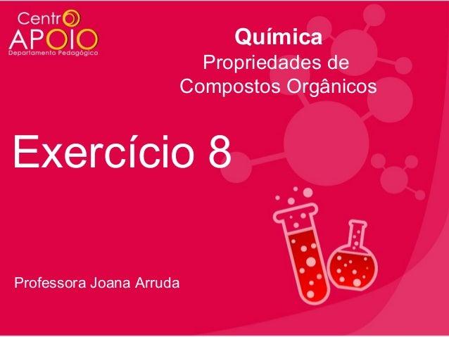 Química Propriedades de Compostos Orgânicos  Exercício 8 Professora Joana Arruda