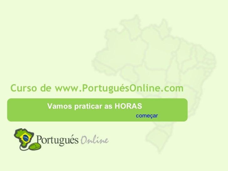 Curso de www.PortuguésOnline.com      Vamos praticar as HORAS                           começar