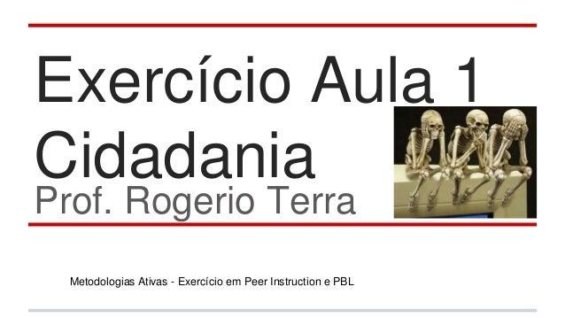 Exercício Aula 1 Cidadania Prof. Rogerio Terra Metodologias Ativas - Exercício em Peer Instruction e PBL