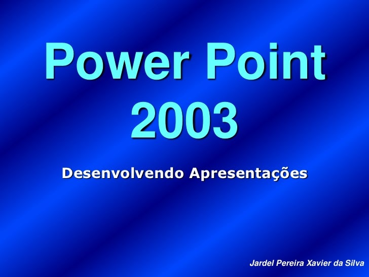 Power Point   2003Desenvolvendo Apresentações                    Jardel Pereira Xavier da Silva