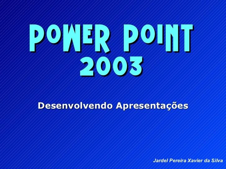 Power Point 2003 Desenvolvendo Apresenta ções Jardel Pereira Xavier da Silva