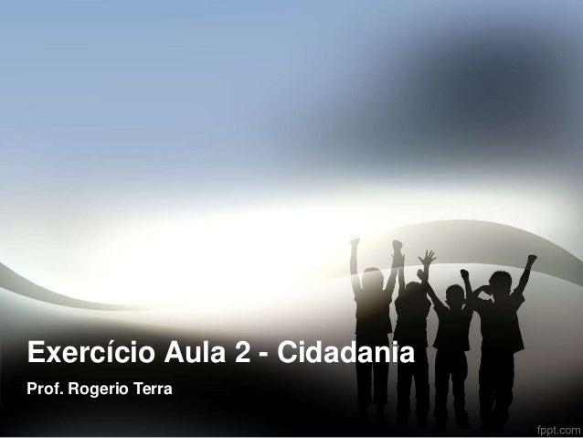 Exercício Aula 2 - Cidadania  Prof. Rogerio Terra