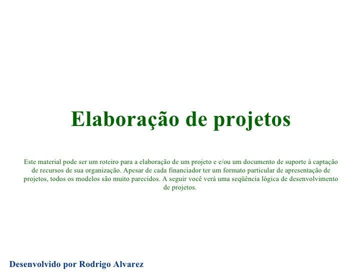 Elaboração de projetos Este material pode ser um roteiro para a elaboração de um projeto e e/ou um documento de suporte à ...