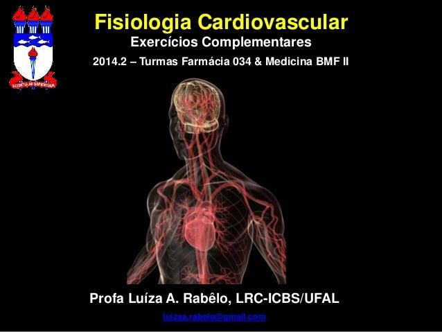 Fisiologia Cardiovascular  Exercícios Complementares  2014.2 – Turmas Farmácia 034 & Medicina BMF II  Profa Luíza A. Rabêl...