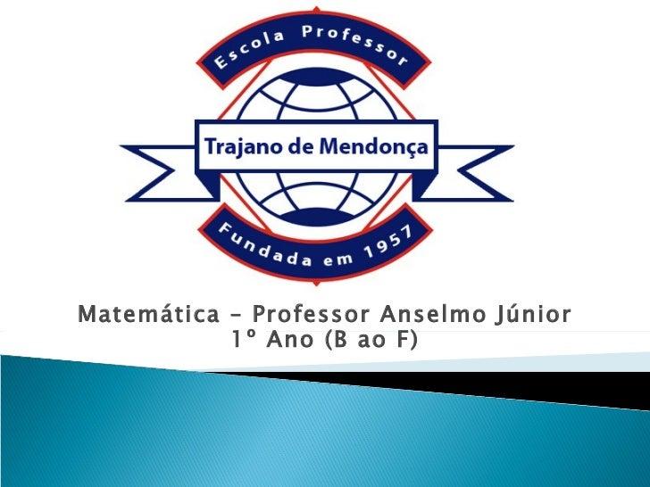 Matemática – Professor Anselmo Júnior           1º Ano (B ao F)