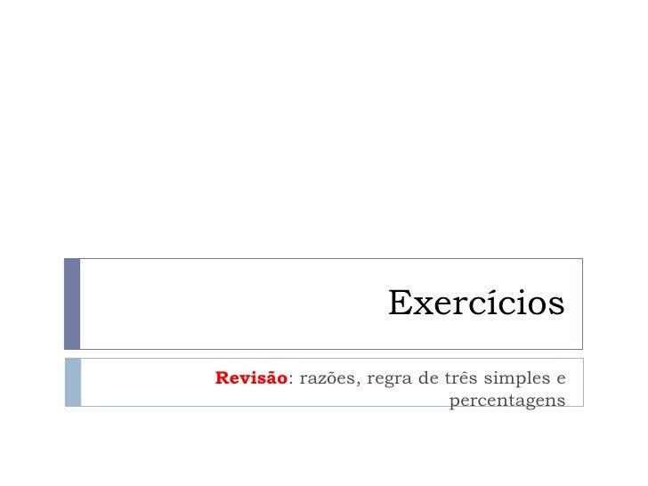 Exercícios Revisão : razões, regra de três simples e percentagens