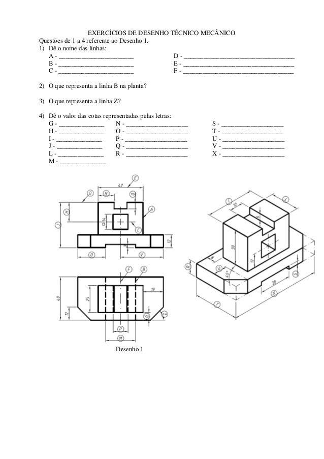 EXERCÍCIOS DE DESENHO TÉCNICO MECÂNICO Questões de 1 a 4 referente ao Desenho 1. 1) Dê o nome das linhas: A - ____________...