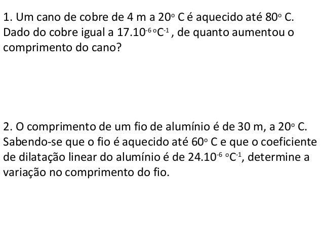 1. Um cano de cobre de 4 m a 20o C é aquecido até 80o C. Dado do cobre igual a 17.10-6 o C-1 , de quanto aumentou o compri...