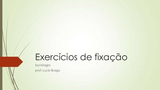 Exercícios de fixação Sociologia prof: Lucio Braga