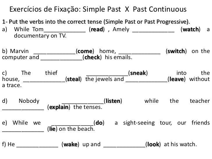 Exercícios de Fixação: SimplePast  X  PastContinuous<br />1- Put the verbs into the correct tense (Simple Past or Past Pro...