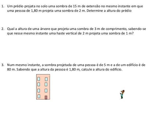 1. Um prédio projeta no solo uma sombra de 15 m de extensão no mesmo instante em que uma pessoa de 1,80 m projeta uma somb...