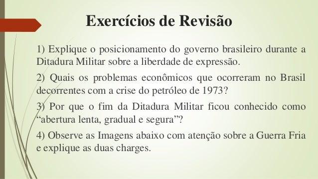 Exercícios de Revisão 1) Explique o posicionamento do governo brasileiro durante a Ditadura Militar sobre a liberdade de e...