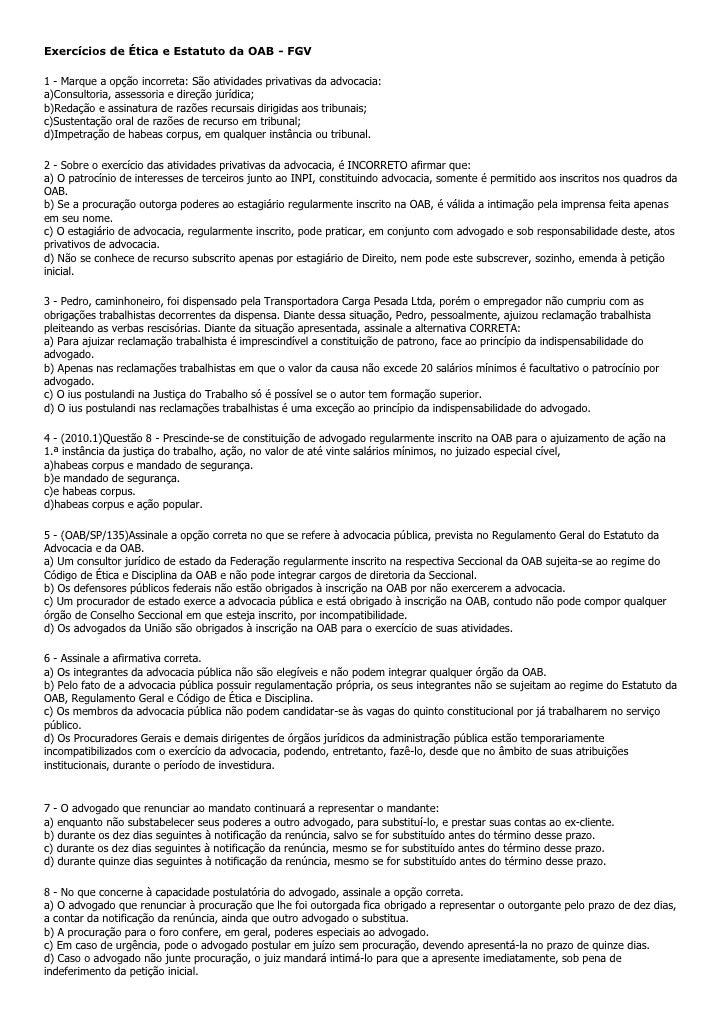 Exercícios de Ética e Estatuto da OAB - FGV1 - Marque a opção incorreta: São atividades privativas da advocacia:a)Consulto...