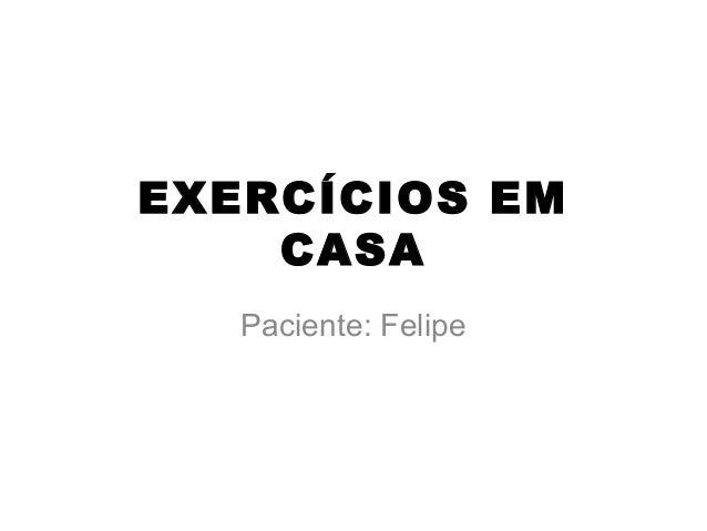 EXERCÍCIOS EM CASA Paciente: Felipe