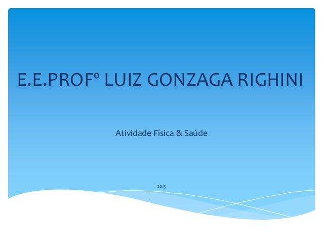 E.E.PROFº LUIZ GONZAGA RIGHINI Atividade Física & Saúde 2015