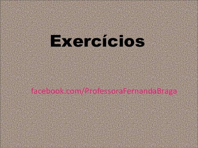 Exercíciosfacebook.com/ProfessoraFernandaBraga