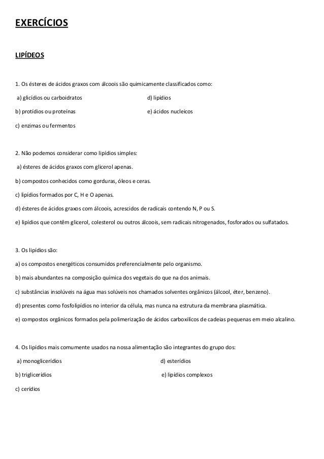 EXERCÍCIOS LIPÍDEOS  1. Os ésteres de ácidos graxos com álcoois são quimicamente classificados como: a) glicídios ou carbo...