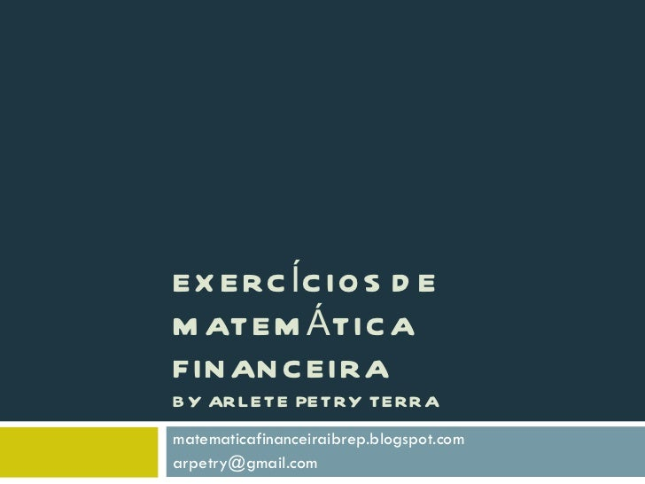 EXERCÍCIOS DE MATEMÁTICA FINANCEIRA BY ARLETE PETRY TERRA matematicafinanceiraibrep.blogspot.com [email_address]