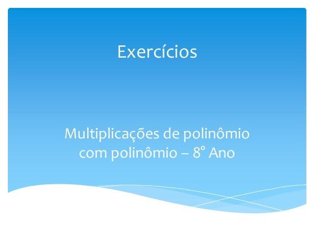 Exercícios Multiplicações de polinômio com polinômio – 8° Ano