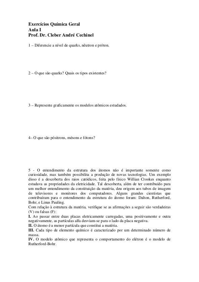 Exercícios Química Geral Aula I Prof. Dr. Cleber André Cechinel 1 – Diferencie a nível de quarks, nêutron e próton. 2 – O ...