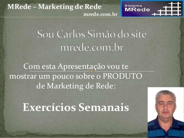 Com esta Apresentação vou te mostrar um pouco sobre o PRODUTO de Marketing de Rede: Exercícios Semanais MRede – Marketing ...