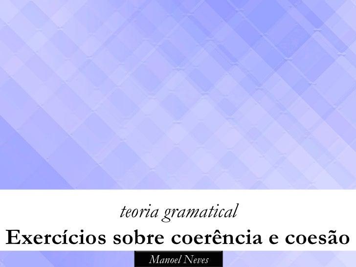 teoria gramaticalExercícios sobre coerência e coesão               Manoel Neves