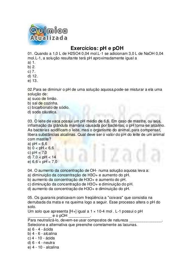 Exercícios: pH e pOH01. Quando a 1,0 L de H2SO4 0,04 mol.L-1 se adicionam 3,0 L de NaOH 0,04mol.L-1, a solução resultante ...