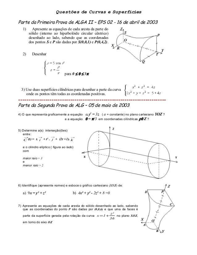 Questões de Curvas e Superfícies Parte da Primeira Prova de ALGA II – EPS 02 - 16 de abril de 2003 1) Apresente as equaçõe...