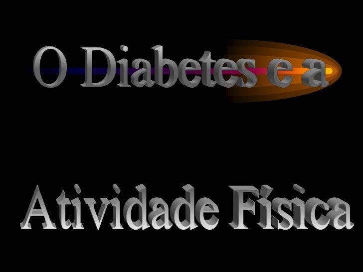 O Diabetes e a <br />Atividade Física<br />