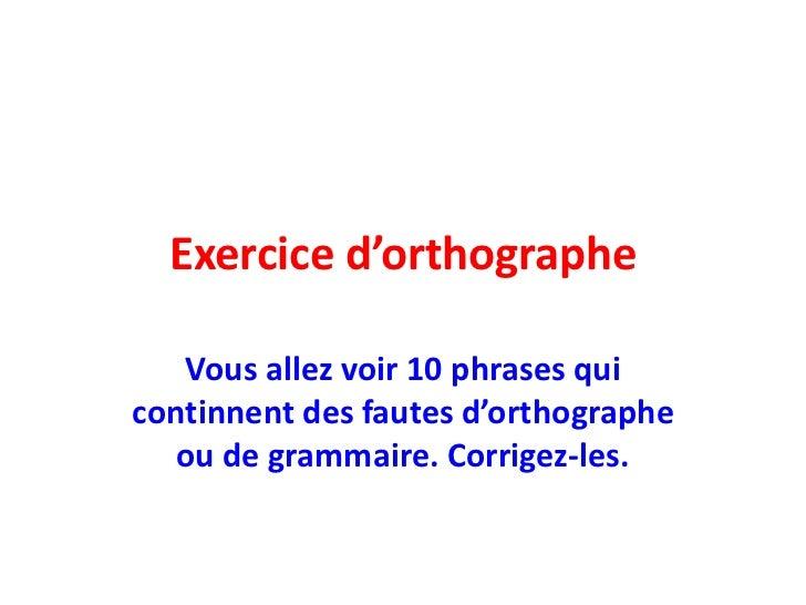 Exerciced'orthographe<br />Vousallezvoir 10 phrases qui continnent des fautesd'orthographeou de grammaire. Corrigez-les.<b...
